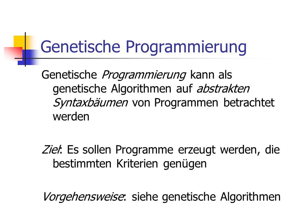 Genetische Programmierung Genetische Programmierung kann als genetische Algorithmen auf abstrakten Syntaxbäumen von Programmen betrachtet werden Ziel: