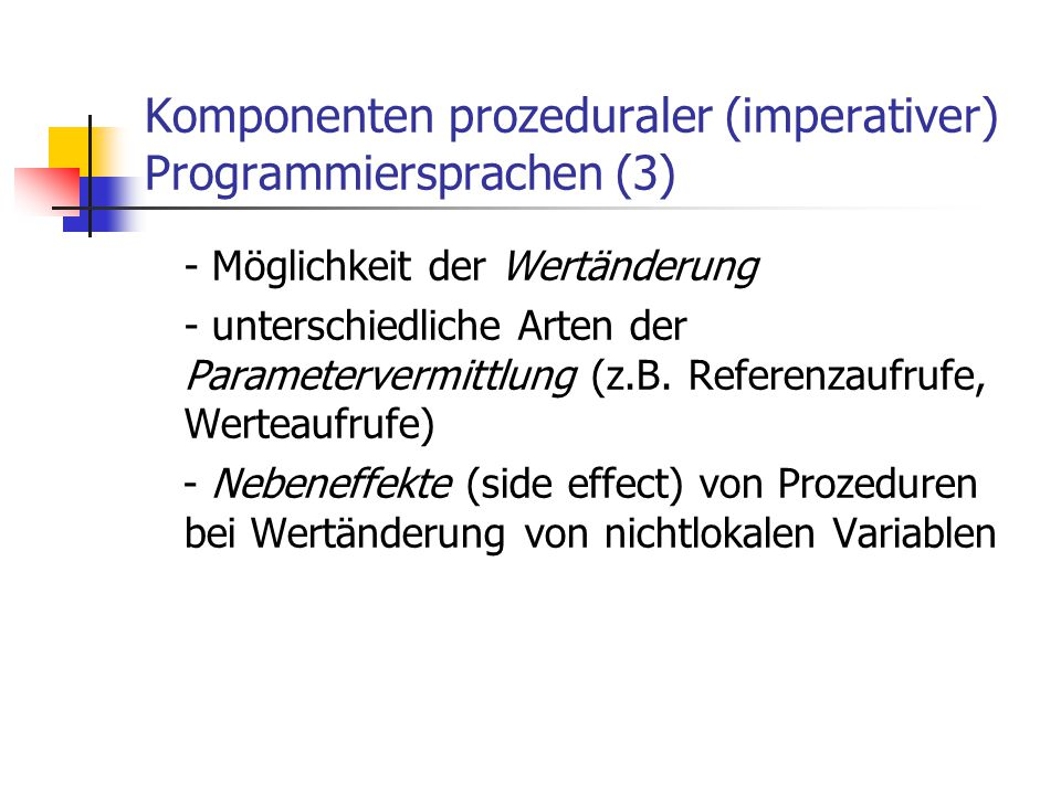 Komponenten prozeduraler (imperativer) Programmiersprachen (3) - Möglichkeit der Wertänderung - unterschiedliche Arten der Parametervermittlung (z.B.