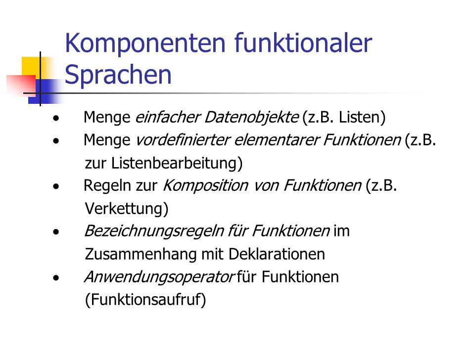 Komponenten funktionaler Sprachen  Menge einfacher Datenobjekte (z.B. Listen)  Menge vordefinierter elementarer Funktionen (z.B. zur Listenbearbeitu