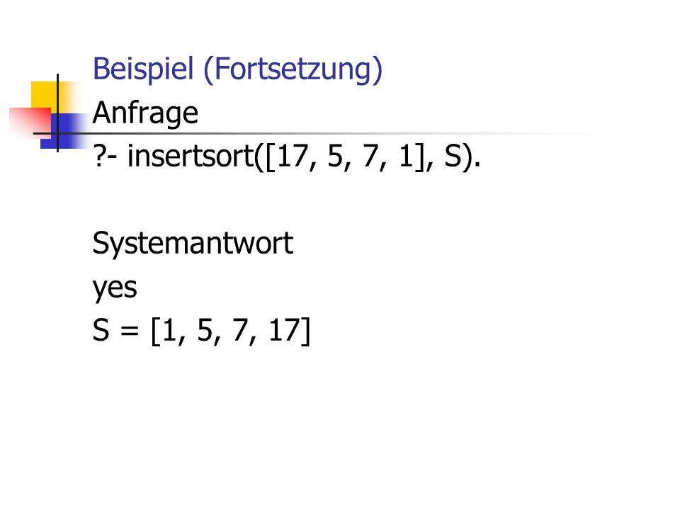 Beispiel (Fortsetzung) Anfrage ?- insertsort([17, 5, 7, 1], S). Systemantwort yes S = [1, 5, 7, 17]