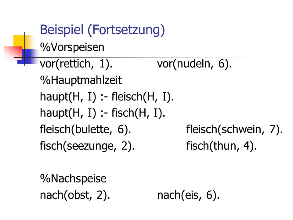 Beispiel (Fortsetzung) %Vorspeisen vor(rettich, 1).vor(nudeln, 6). %Hauptmahlzeit haupt(H, I) :- fleisch(H, I). haupt(H, I) :- fisch(H, I). fleisch(bu