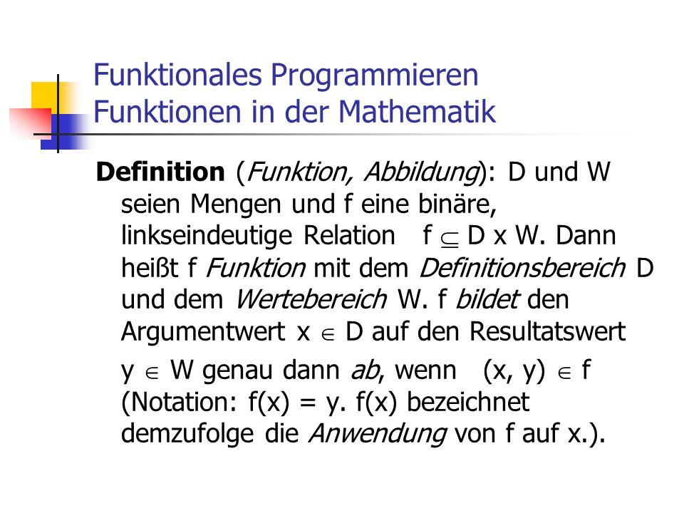 Funktionales Programmieren Funktionen in der Mathematik Definition (Funktion, Abbildung): D und W seien Mengen und f eine binäre, linkseindeutige Rela