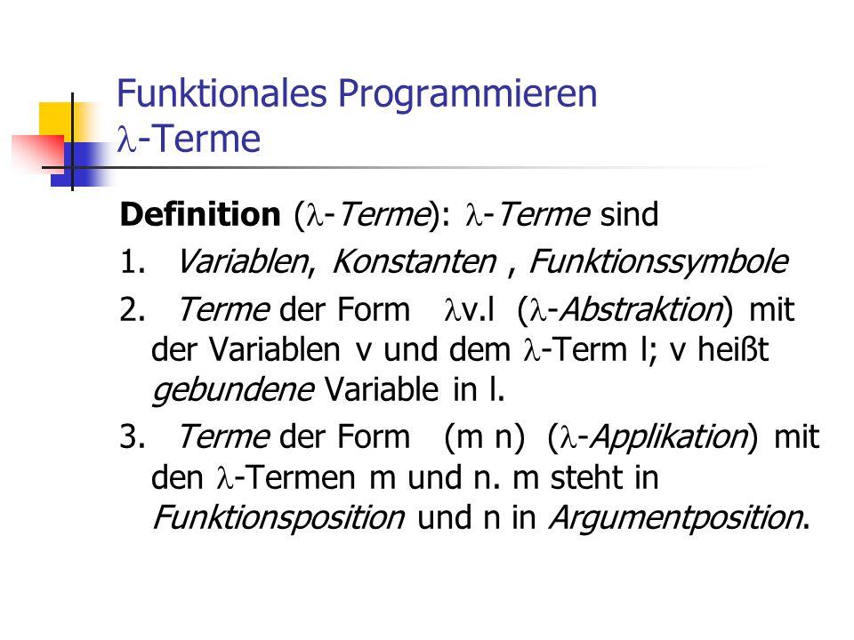 Funktionales Programmieren -Terme Definition ( -Terme): -Terme sind 1. Variablen, Konstanten, Funktionssymbole 2. Terme der Form v.l ( -Abstraktion) m