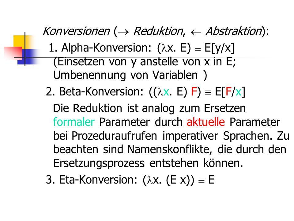 Konversionen (  Reduktion,  Abstraktion): 1. Alpha-Konversion: ( x. E)  E[y/x] (Einsetzen von y anstelle von x in E; Umbenennung von Variablen ) 2.