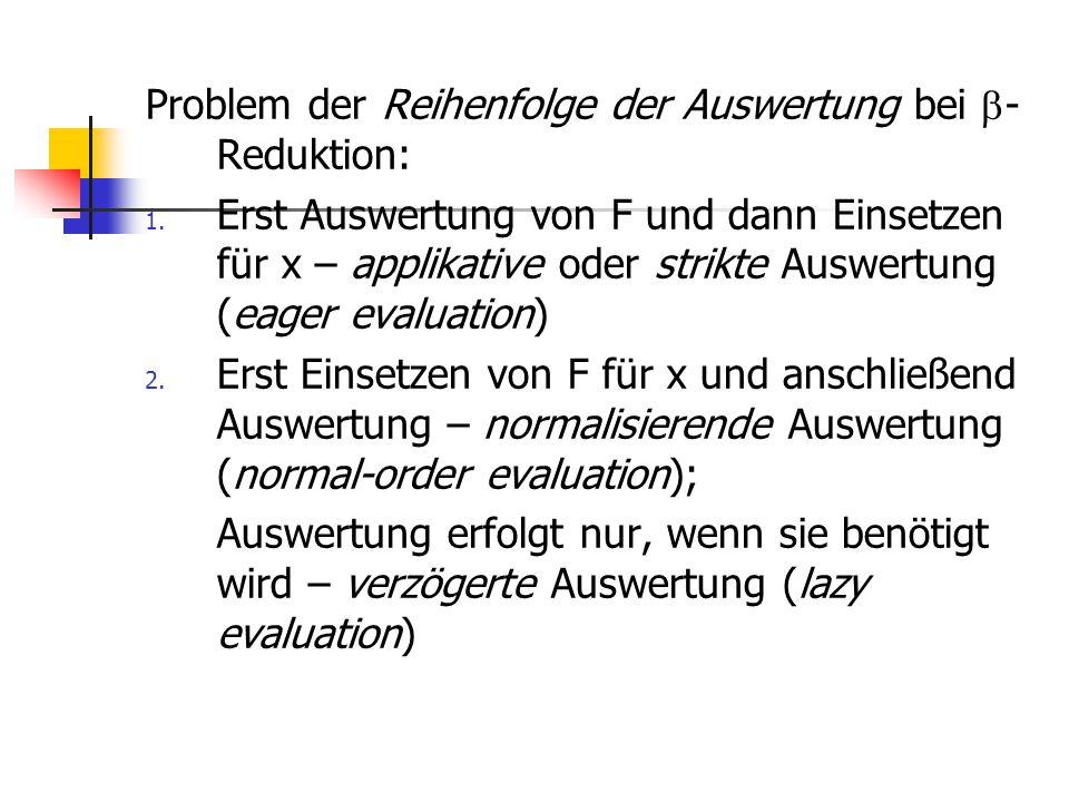 Problem der Reihenfolge der Auswertung bei  - Reduktion: 1. Erst Auswertung von F und dann Einsetzen für x – applikative oder strikte Auswertung (eag
