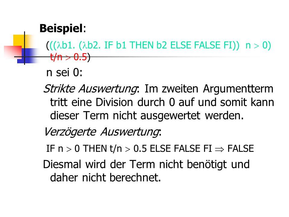 Beispiel: ((( b1. ( b2. IF b1 THEN b2 ELSE FALSE FI)) n  0) t/n  0.5) n sei 0: Strikte Auswertung: Im zweiten Argumentterm tritt eine Division durch