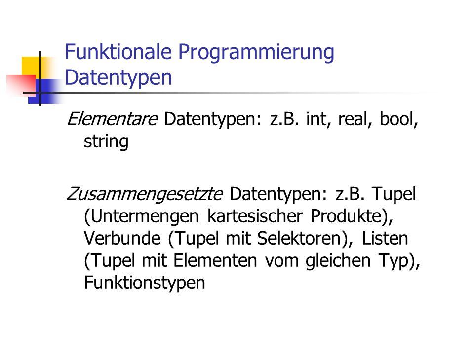 Funktionale Programmierung Datentypen Elementare Datentypen: z.B. int, real, bool, string Zusammengesetzte Datentypen: z.B. Tupel (Untermengen kartesi
