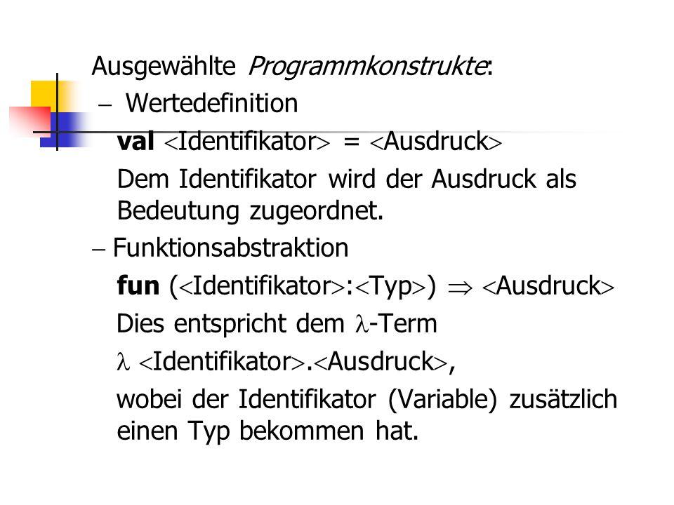 Ausgewählte Programmkonstrukte:  Wertedefinition val  Identifikator  =  Ausdruck  Dem Identifikator wird der Ausdruck als Bedeutung zugeordnet.
