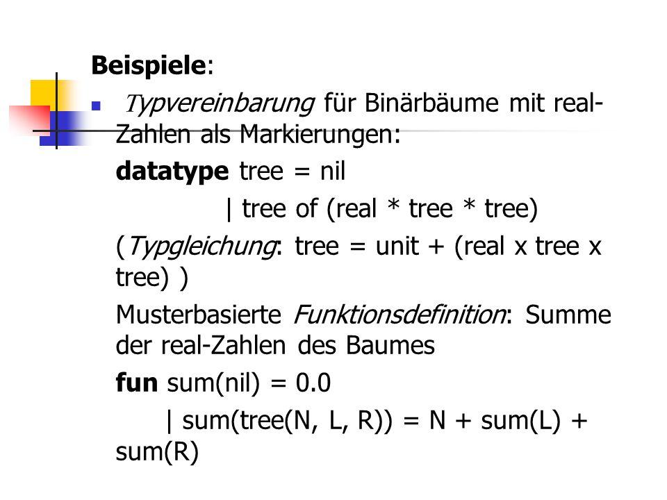 Beispiele:  ypvereinbarung für Binärbäume mit real- Zahlen als Markierungen: datatype tree = nil | tree of (real * tree * tree) (Typgleichung: tree