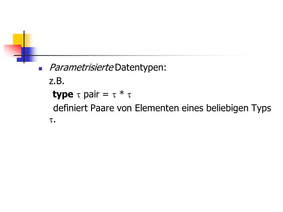 Parametrisierte Datentypen: z.B. type  pair =  *  definiert Paare von Elementen eines beliebigen Typs .