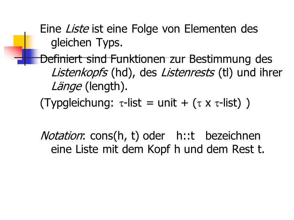 Eine Liste ist eine Folge von Elementen des gleichen Typs. Definiert sind Funktionen zur Bestimmung des Listenkopfs (hd), des Listenrests (tl) und ihr