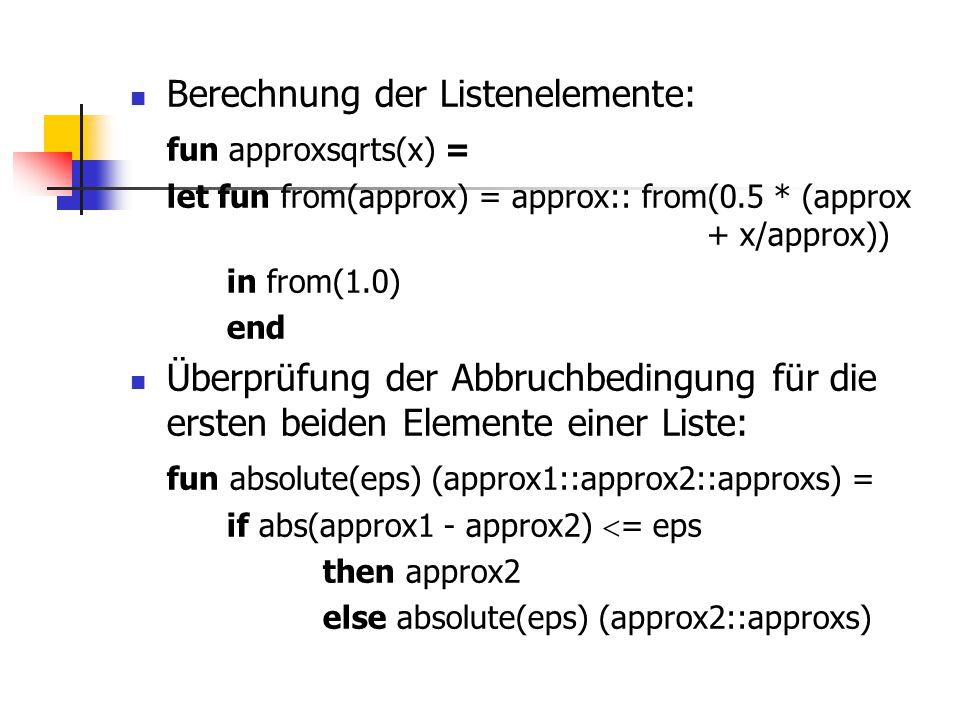 Berechnung der Listenelemente: fun approxsqrts(x) = let fun from(approx) = approx:: from(0.5 * (approx + x/approx)) in from(1.0) end Überprüfung der A