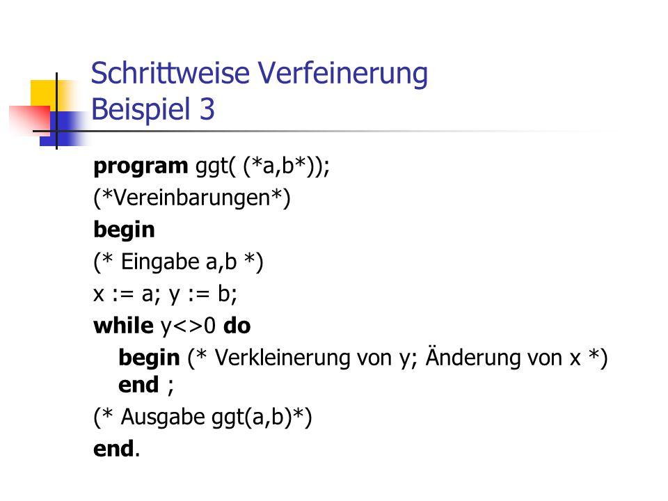Schrittweise Verfeinerung Beispiel 3 program ggt( (*a,b*)); (*Vereinbarungen*) begin (* Eingabe a,b *) x := a; y := b; while y<>0 do begin (* Verklein