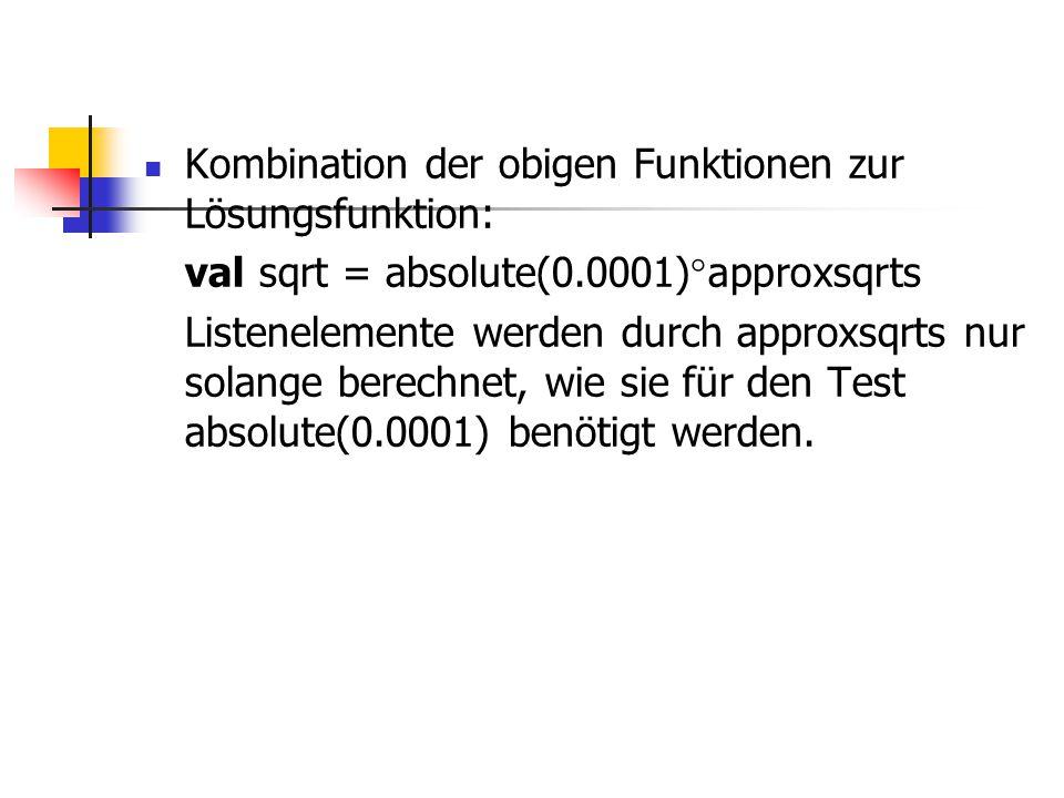 Kombination der obigen Funktionen zur Lösungsfunktion: val sqrt = absolute(0.0001)  approxsqrts Listenelemente werden durch approxsqrts nur solange b