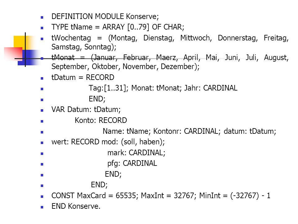 DEFINITION MODULE Konserve; TYPE tName = ARRAY [0..79] OF CHAR; tWochentag = (Montag, Dienstag, Mittwoch, Donnerstag, Freitag, Samstag, Sonntag); tMon