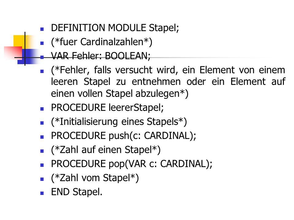 DEFINITION MODULE Stapel; (*fuer Cardinalzahlen*) VAR Fehler: BOOLEAN; (*Fehler, falls versucht wird, ein Element von einem leeren Stapel zu entnehmen