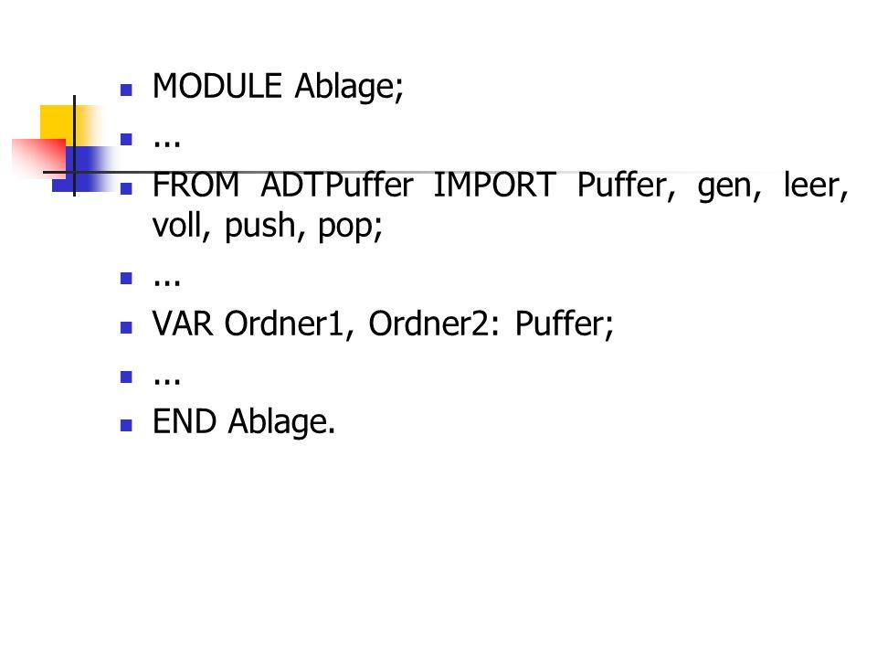 MODULE Ablage;... FROM ADTPuffer IMPORT Puffer, gen, leer, voll, push, pop;... VAR Ordner1, Ordner2: Puffer;... END Ablage.