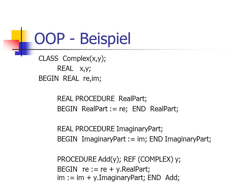 OOP - Beispiel CLASS Complex(x,y); REAL x,y; BEGIN REAL re,im; REAL PROCEDURE RealPart; BEGIN RealPart := re; END RealPart; REAL PROCEDURE ImaginaryPa