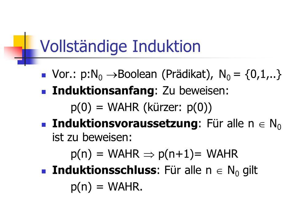 Vollständige Induktion Vor.: p:N 0  Boolean (Prädikat), N 0 = {0,1,..} Induktionsanfang: Zu beweisen: p(0) = WAHR (kürzer: p(0)) Induktionsvoraussetz