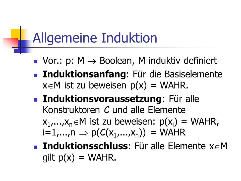 Allgemeine Induktion Vor.: p: M  Boolean, M induktiv definiert Induktionsanfang: Für die Basiselemente x  M ist zu beweisen p(x) = WAHR. Induktionsv
