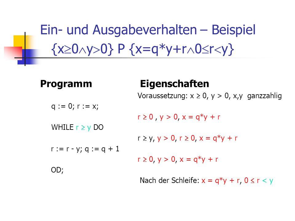 Ein- und Ausgabeverhalten – Beispiel {x  0  y  0} P {x=q*y+r  0  r  y} Programm Eigenschaften Voraussetzung: x  0, y > 0, x,y ganzzahlig q := 0