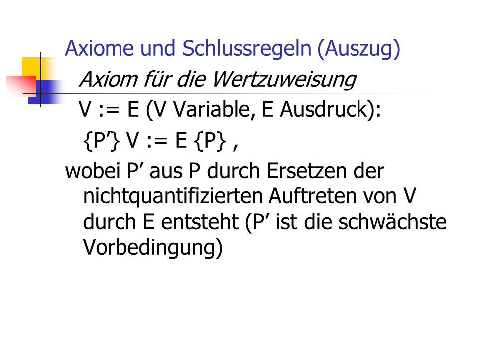 Axiome und Schlussregeln (Auszug) Axiom für die Wertzuweisung V := E (V Variable, E Ausdruck): {P'} V := E {P}, wobei P' aus P durch Ersetzen der nich