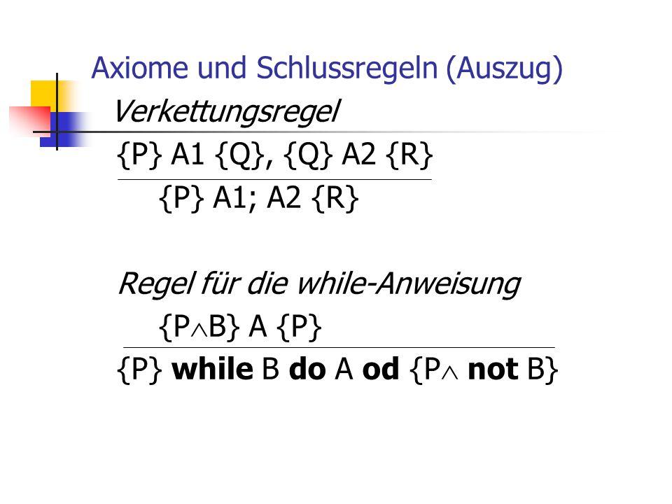 Axiome und Schlussregeln (Auszug) Verkettungsregel {P} A1 {Q}, {Q} A2 {R} {P} A1; A2 {R} Regel für die while-Anweisung {P  B} A {P} {P} while B do A