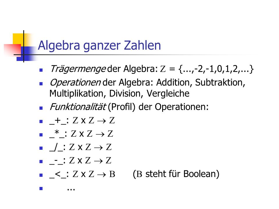 Algebra ganzer Zahlen Trägermenge der Algebra:  = {...,-2,-1,0,1,2,...} Operationen der Algebra: Addition, Subtraktion, Multiplikation, Division, Ver