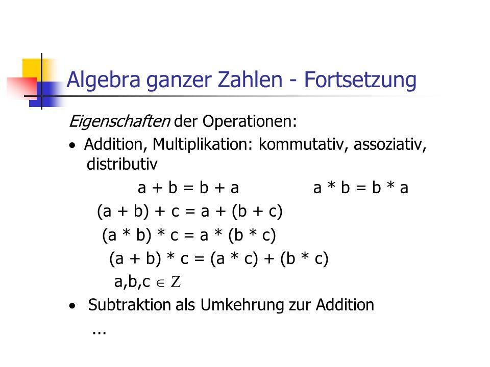 Algebra ganzer Zahlen - Fortsetzung Eigenschaften der Operationen:  Addition, Multiplikation: kommutativ, assoziativ, distributiv a + b = b + aa * b