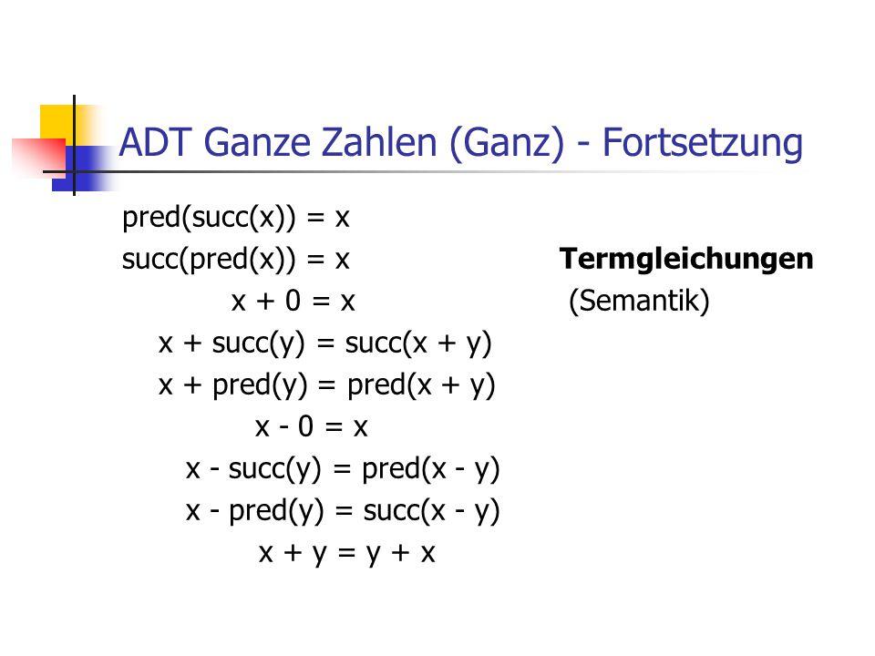 ADT Ganze Zahlen (Ganz) - Fortsetzung pred(succ(x)) = x succ(pred(x)) = x Termgleichungen x + 0 = x (Semantik) x + succ(y) = succ(x + y) x + pred(y) =