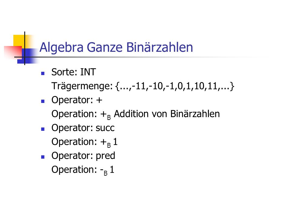 Algebra Ganze Binärzahlen Sorte: INT Trägermenge: {...,-11,-10,-1,0,1,10,11,...} Operator: + Operation: + B Addition von Binärzahlen Operator: succ Op