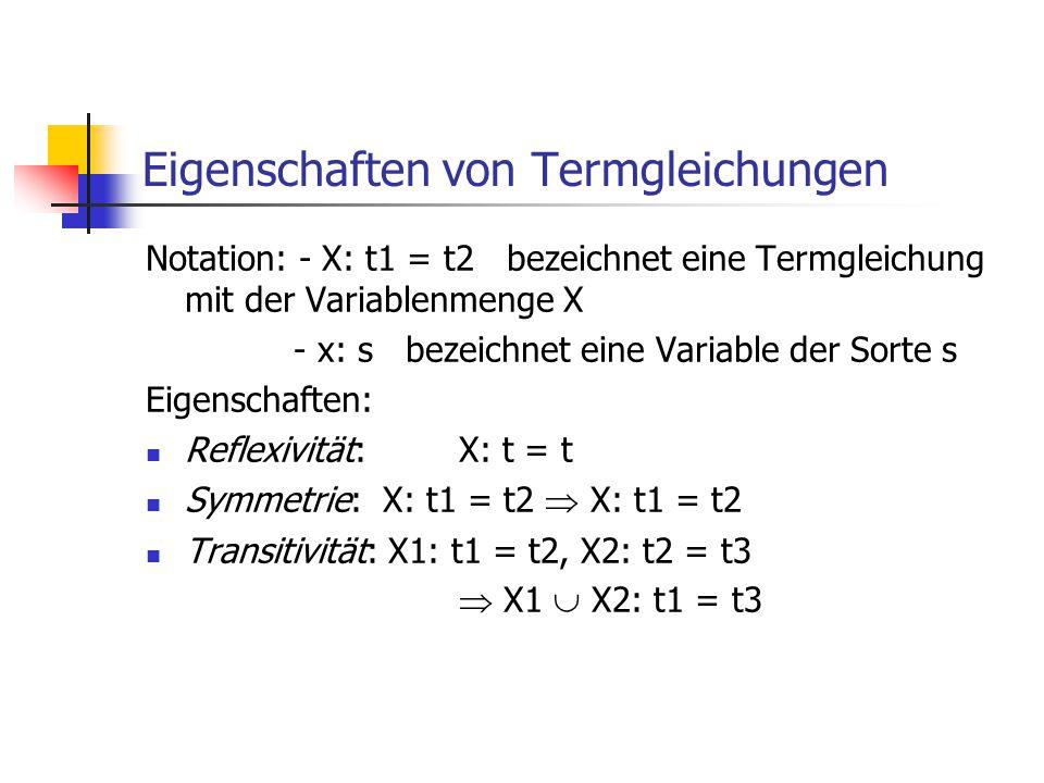 Eigenschaften von Termgleichungen Notation: - X: t1 = t2 bezeichnet eine Termgleichung mit der Variablenmenge X - x: s bezeichnet eine Variable der So