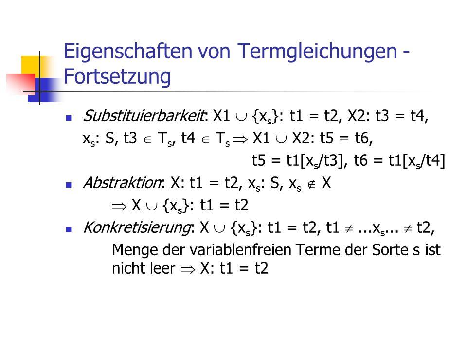 Eigenschaften von Termgleichungen - Fortsetzung Substituierbarkeit: X1  {x s }: t1 = t2, X2: t3 = t4, x s : S, t3  T s, t4  T s  X1  X2: t5 = t6,