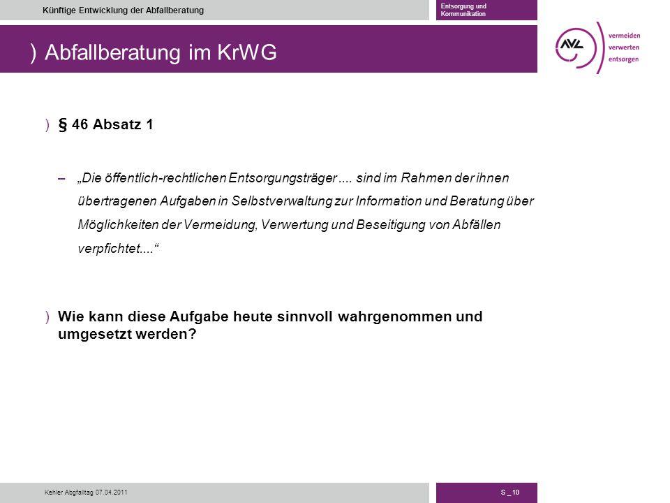 """) S _ 10 Künftige Entwicklung der Abfallberatung Entsorgung und Kommunikation Kehler Abgfalltag 07.04.2011 Abfallberatung im KrWG )§ 46 Absatz 1 –""""Die"""