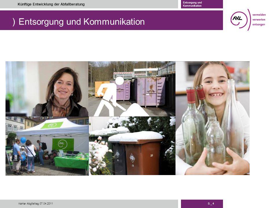 ) S _ 4 Künftige Entwicklung der Abfallberatung Entsorgung und Kommunikation Kehler Abgfalltag 07.04.2011 Entsorgung und Kommunikation