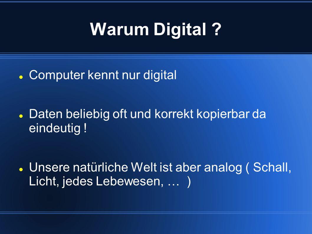 Warum Digital ? Computer kennt nur digital Daten beliebig oft und korrekt kopierbar da eindeutig ! Unsere natürliche Welt ist aber analog ( Schall, Li