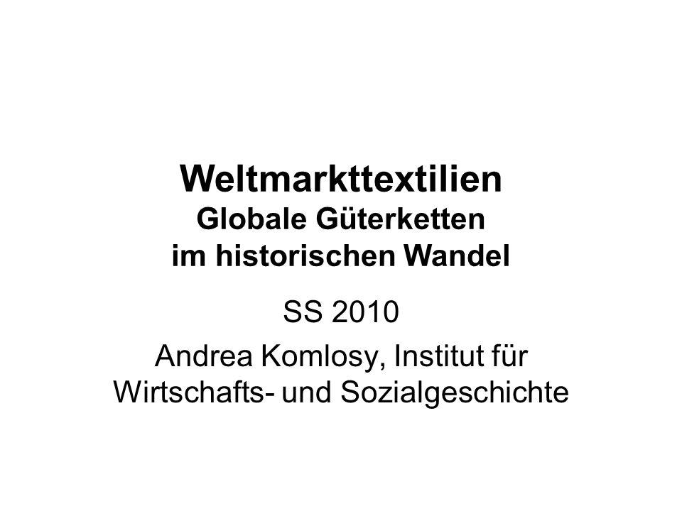 Weltmarkttextilien Globale Güterketten im historischen Wandel SS 2010 Andrea Komlosy, Institut für Wirtschafts- und Sozialgeschichte