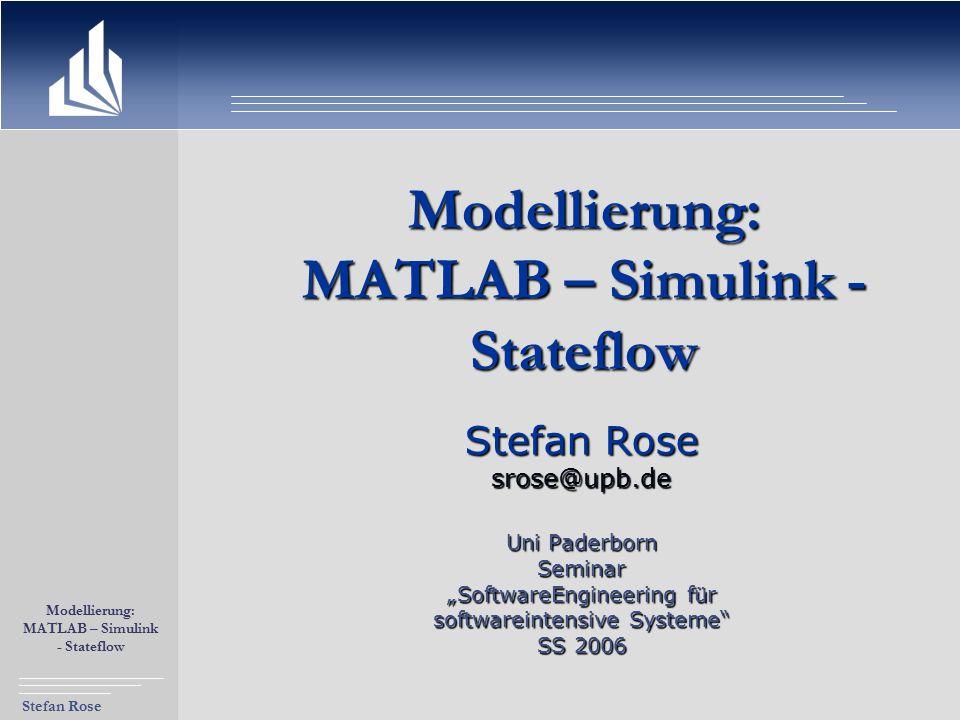 """Stefan Rose Modellierung: MATLAB – Simulink - Stateflow Modellierung: MATLAB – Simulink - Stateflow Stefan Rose srose@upb.de Uni Paderborn Seminar """"So"""
