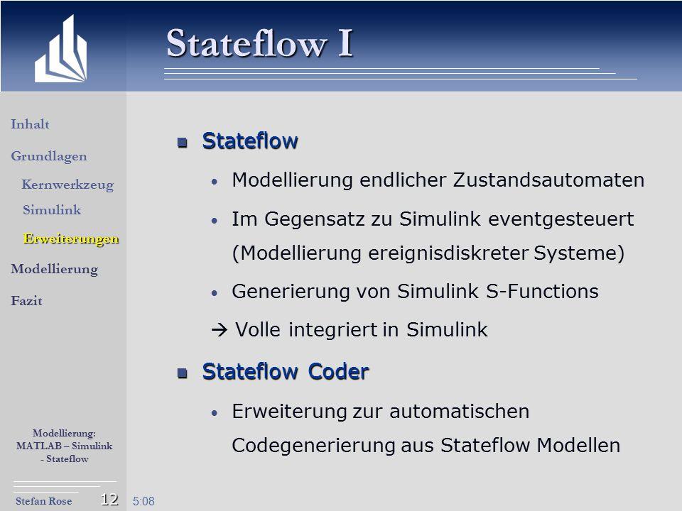 Stefan Rose Modellierung: MATLAB – Simulink - Stateflow 5:09 12 Stateflow I Stateflow Stateflow Modellierung endlicher Zustandsautomaten Im Gegensatz