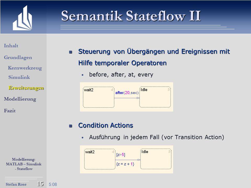 Stefan Rose Modellierung: MATLAB – Simulink - Stateflow 5:09 15 Steuerung von Übergängen und Ereignissen mit Hilfe temporaler Operatoren Steuerung von