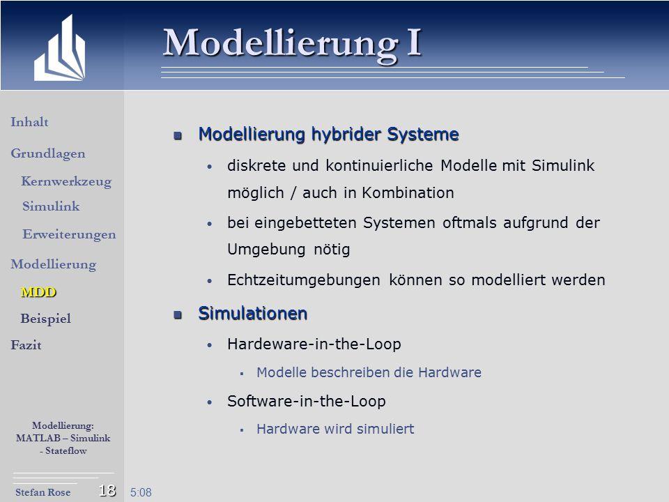 Stefan Rose Modellierung: MATLAB – Simulink - Stateflow 5:09 18 Modellierung I Modellierung hybrider Systeme Modellierung hybrider Systeme diskrete un