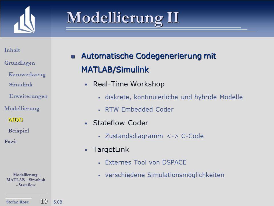 Stefan Rose Modellierung: MATLAB – Simulink - Stateflow 5:09 19 Modellierung II Automatische Codegenerierung mit MATLAB/Simulink Automatische Codegene