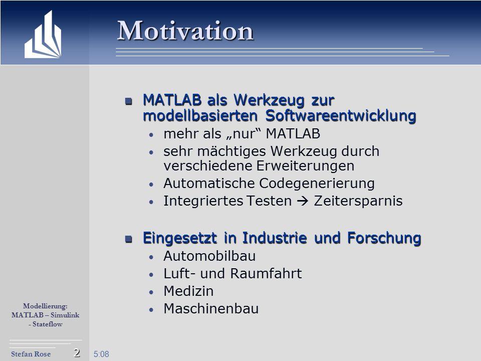 Stefan Rose Modellierung: MATLAB – Simulink - Stateflow 5:09 2 MATLAB als Werkzeug zur modellbasierten Softwareentwicklung MATLAB als Werkzeug zur mod
