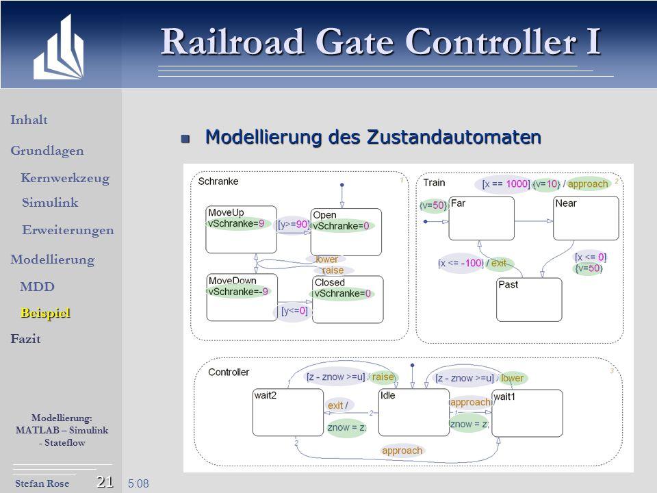 Stefan Rose Modellierung: MATLAB – Simulink - Stateflow 5:09 21 Modellierung des Zustandautomaten Modellierung des Zustandautomaten Railroad Gate Cont
