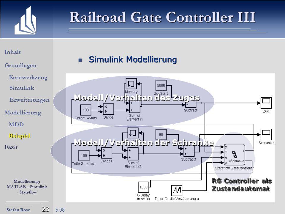 Stefan Rose Modellierung: MATLAB – Simulink - Stateflow 5:09 23 Simulink Modellierung Simulink Modellierung Railroad Gate Controller III Modell/Verhal