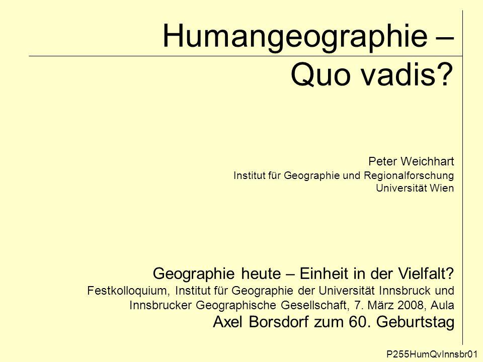 Humangeographie – Quo vadis? P255HumQvInnsbr01 Peter Weichhart Institut für Geographie und Regionalforschung Universität Wien Geographie heute – Einhe