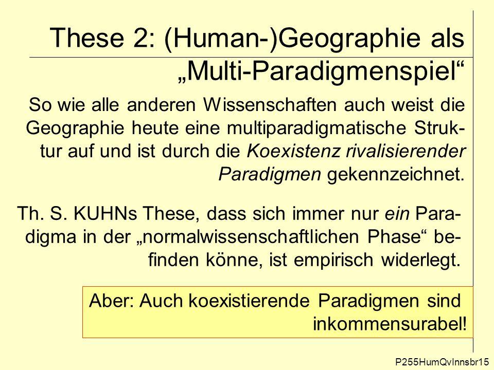 """These 2: (Human-)Geographie als """"Multi-Paradigmenspiel"""" P255HumQvInnsbr15 So wie alle anderen Wissenschaften auch weist die Geographie heute eine mult"""