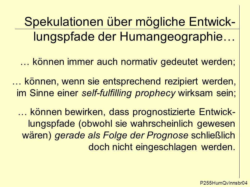 Spekulationen über mögliche Entwick- lungspfade der Humangeographie… P255HumQvInnsbr04 … können immer auch normativ gedeutet werden; … können, wenn si