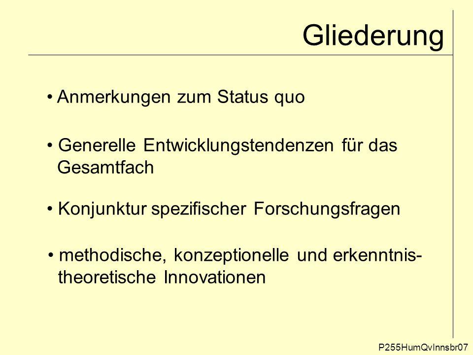 Gliederung P255HumQvInnsbr07 Anmerkungen zum Status quo Generelle Entwicklungstendenzen für das Gesamtfach Konjunktur spezifischer Forschungsfragen me