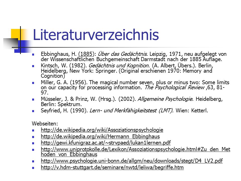 Literaturverzeichnis Ebbinghaus, H. (1885): Über das Gedächtnis. Leipzig, 1971, neu aufgelegt von der Wissenschaftlichen Buchgemeinschaft Darmstadt na